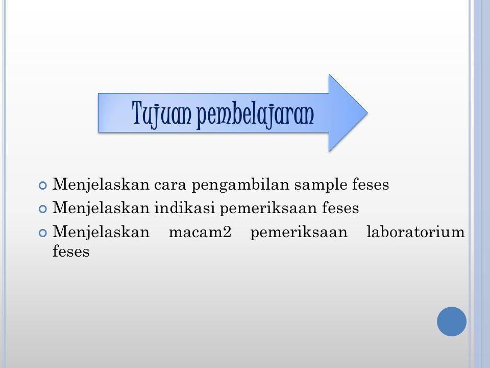Menjelaskan cara pengambilan sample feses Menjelaskan indikasi pemeriksaan feses Menjelaskan macam2 pemeriksaan laboratorium feses Tujuan pembelajaran