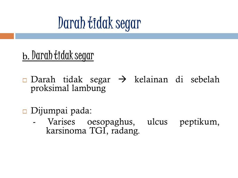 b. Darah tidak segar  Darah tidak segar  kelainan di sebelah proksimal lambung  Dijumpai pada: - Varises oesopaghus, ulcus peptikum, karsinoma TGI,
