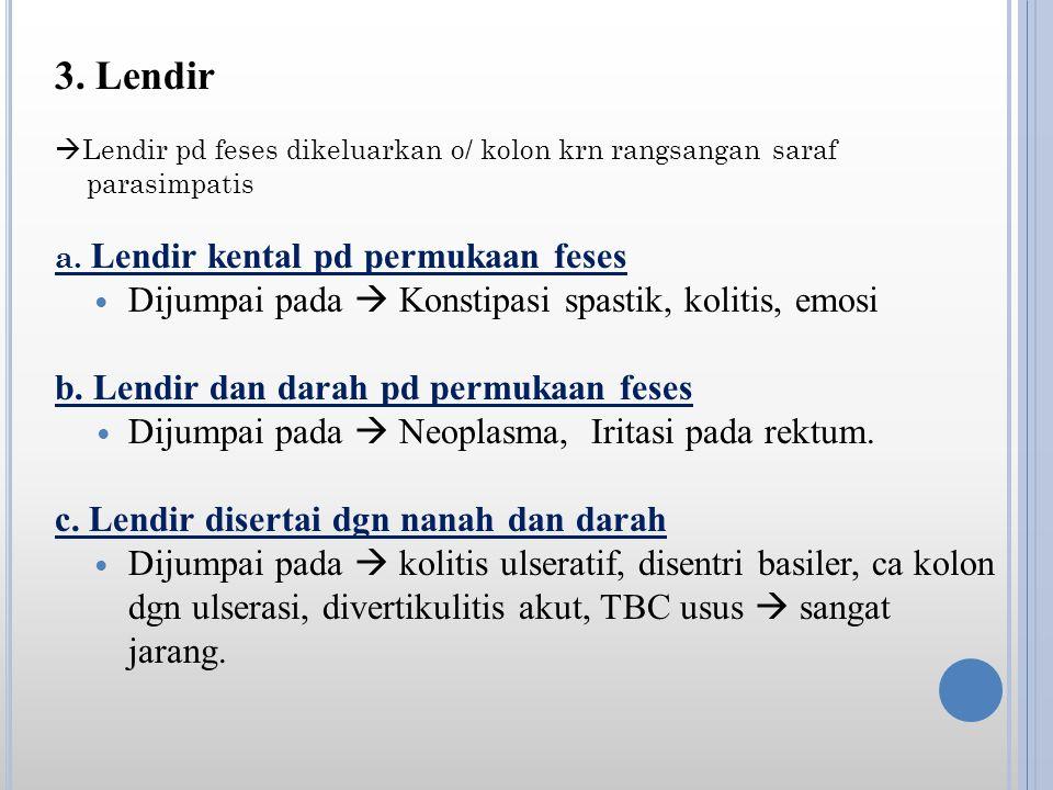 3.Lendir  Lendir pd feses dikeluarkan o/ kolon krn rangsangan saraf parasimpatis a.