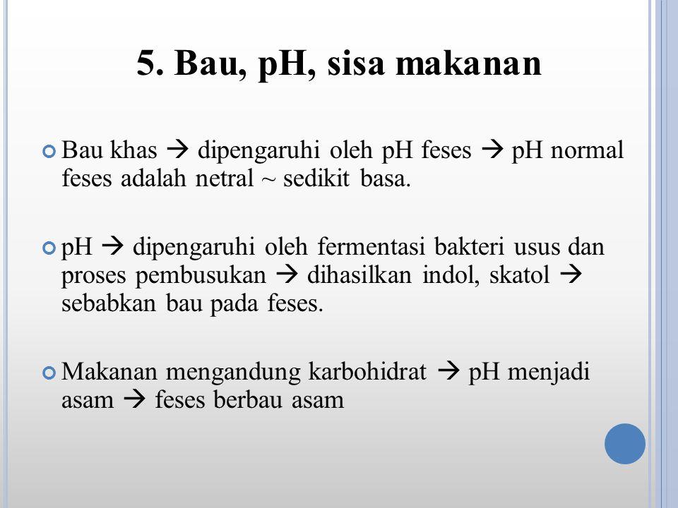 5. Bau, pH, sisa makanan Bau khas  dipengaruhi oleh pH feses  pH normal feses adalah netral ~ sedikit basa. pH  dipengaruhi oleh fermentasi bakteri