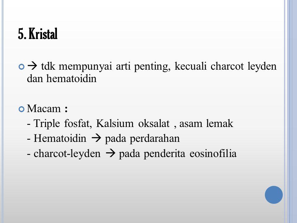 5. Kristal  tdk mempunyai arti penting, kecuali charcot leyden dan hematoidin Macam : - Triple fosfat, Kalsium oksalat, asam lemak - Hematoidin  pad
