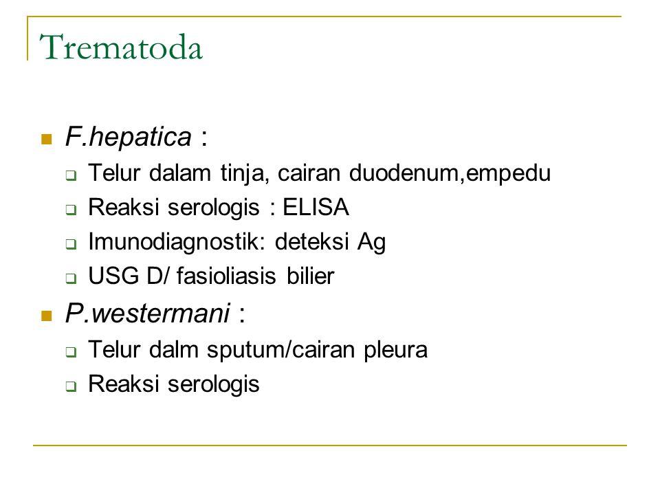 Trematoda F.hepatica :  Telur dalam tinja, cairan duodenum,empedu  Reaksi serologis : ELISA  Imunodiagnostik: deteksi Ag  USG D/ fasioliasis bilie