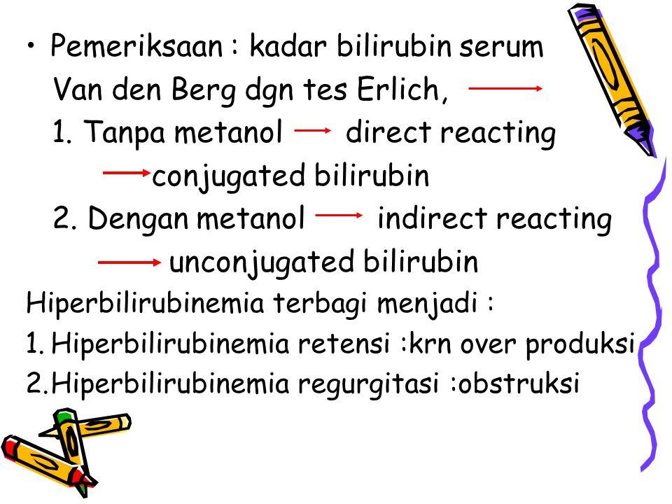Pemeriksaan : kadar bilirubin serum Van den Berg dgn tes Erlich, 1. Tanpa metanol direct reacting conjugated bilirubin 2. Dengan metanol indirect reac