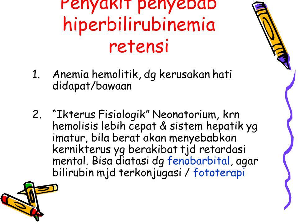 "Penyakit penyebab hiperbilirubinemia retensi 1.Anemia hemolitik, dg kerusakan hati didapat/bawaan 2.""Ikterus Fisiologik"" Neonatorium, krn hemolisis le"