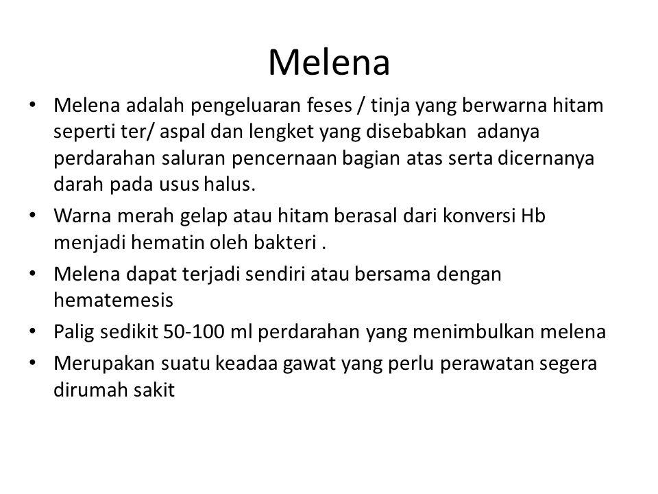 Melena Melena adalah pengeluaran feses / tinja yang berwarna hitam seperti ter/ aspal dan lengket yang disebabkan adanya perdarahan saluran pencernaan