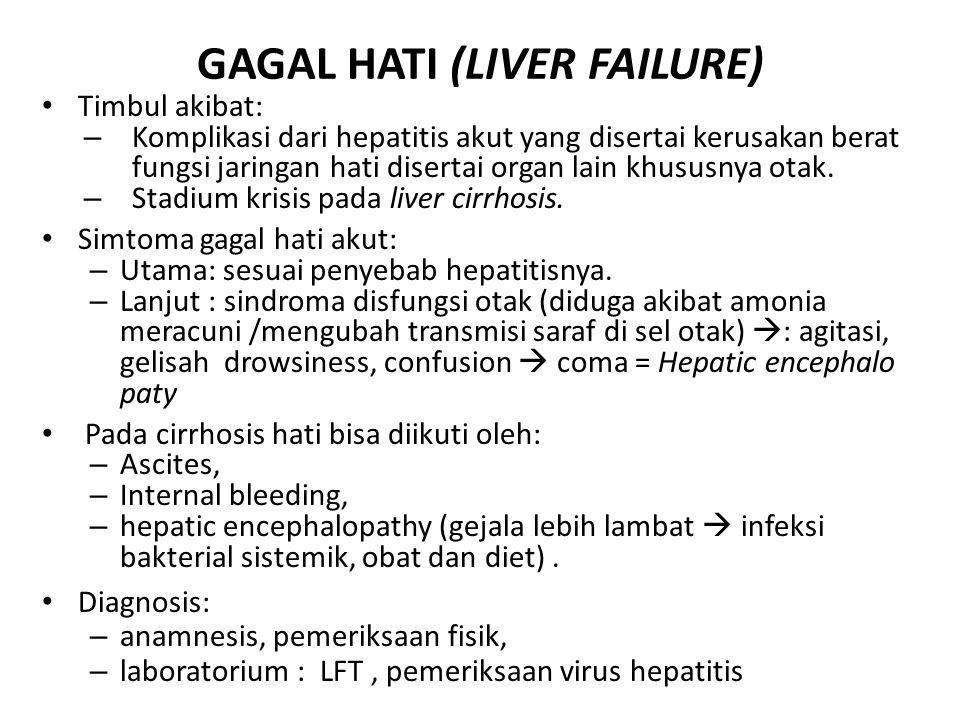 GAGAL HATI (LIVER FAILURE) Timbul akibat: – Komplikasi dari hepatitis akut yang disertai kerusakan berat fungsi jaringan hati disertai organ lain khus