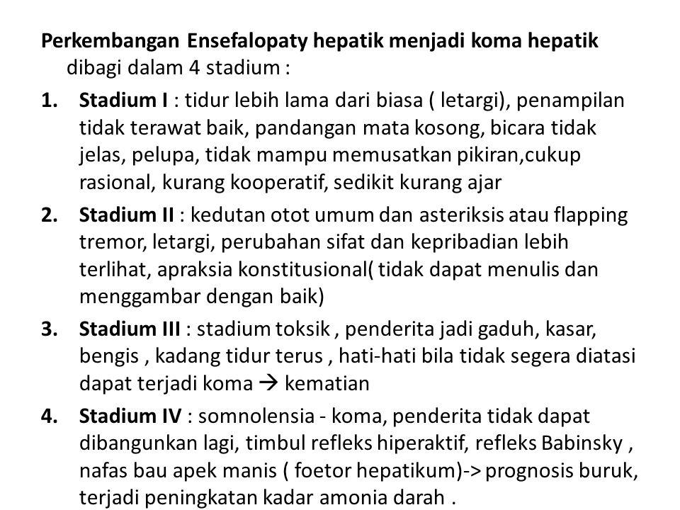 Perkembangan Ensefalopaty hepatik menjadi koma hepatik dibagi dalam 4 stadium : 1.Stadium I : tidur lebih lama dari biasa ( letargi), penampilan tidak