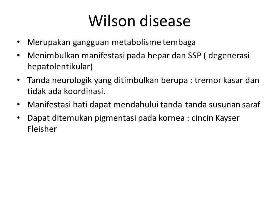 Wilson disease Merupakan gangguan metabolisme tembaga Menimbulkan manifestasi pada hepar dan SSP ( degenerasi hepatolentikular) Tanda neurologik yang