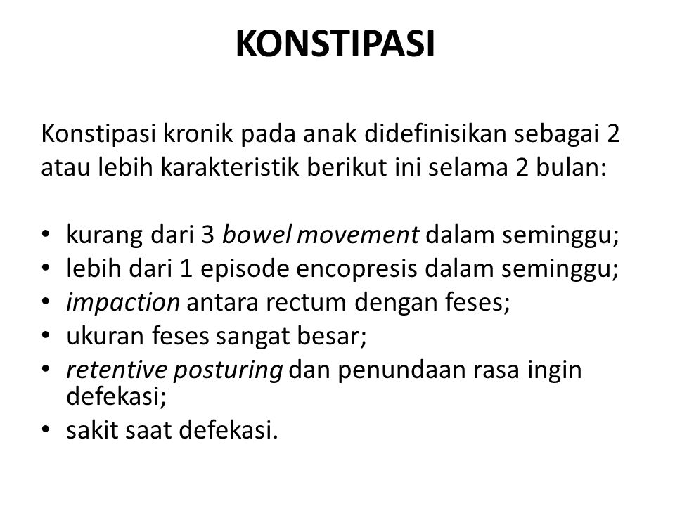 KONSTIPASI Konstipasi kronik pada anak didefinisikan sebagai 2 atau lebih karakteristik berikut ini selama 2 bulan: kurang dari 3 bowel movement dalam