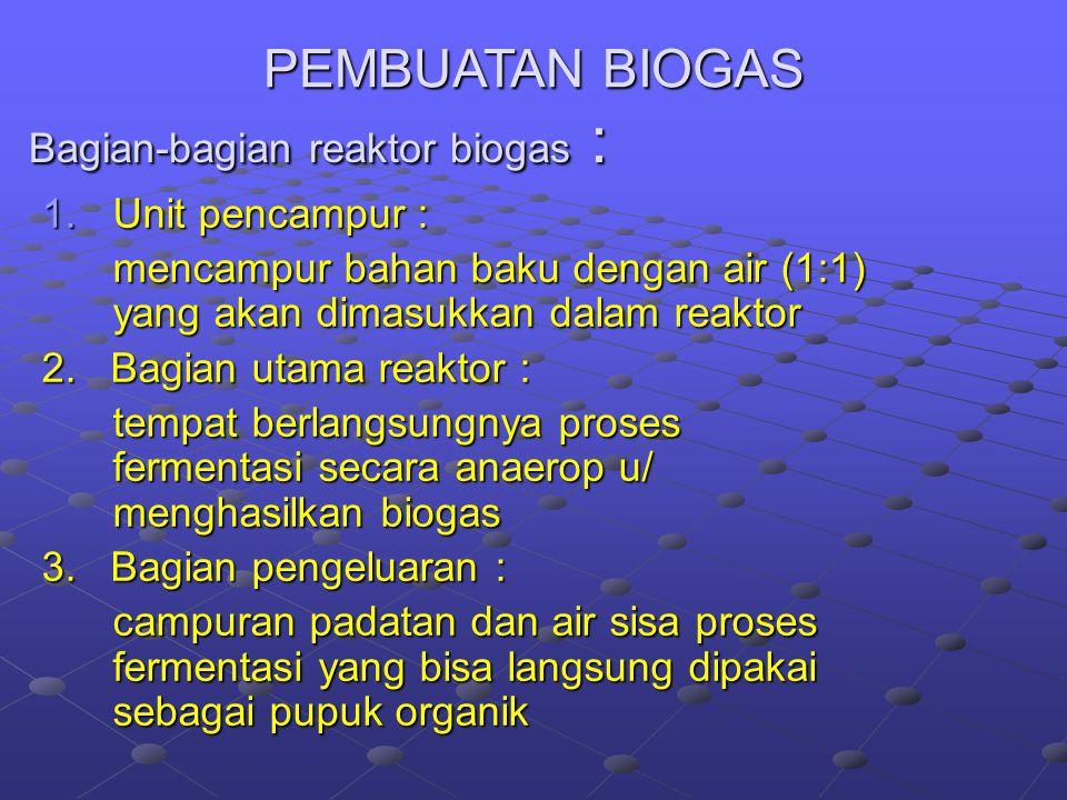 Bagian-bagian reaktor biogas : 1.Unit pencampur : mencampur bahan baku dengan air (1:1) yang akan dimasukkan dalam reaktor 2.