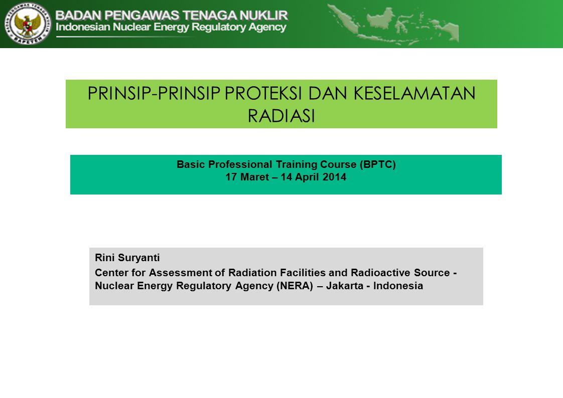 PRINSIP-PRINSIP PROTEKSI DAN KESELAMATAN RADIASI Basic Professional Training Course (BPTC) 17 Maret – 14 April 2014 Rini Suryanti Center for Assessment of Radiation Facilities and Radioactive Source - Nuclear Energy Regulatory Agency (NERA) – Jakarta - Indonesia