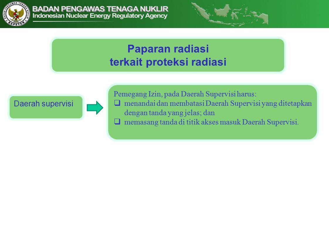 Paparan radiasi terkait proteksi radiasi Daerah supervisi Pemegang Izin, pada Daerah Supervisi harus:  menandai dan membatasi Daerah Supervisi yang ditetapkan dengan tanda yang jelas; dan  memasang tanda di titik akses masuk Daerah Supervisi.