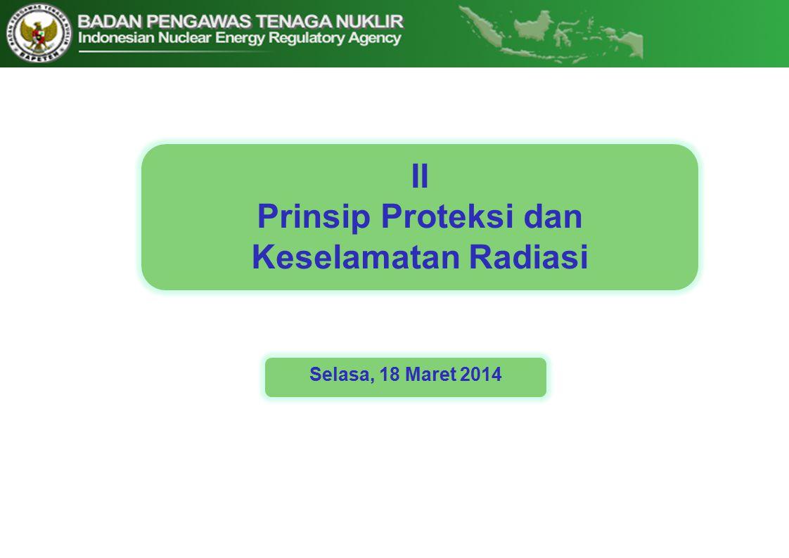 II Prinsip Proteksi dan Keselamatan Radiasi Selasa, 18 Maret 2014
