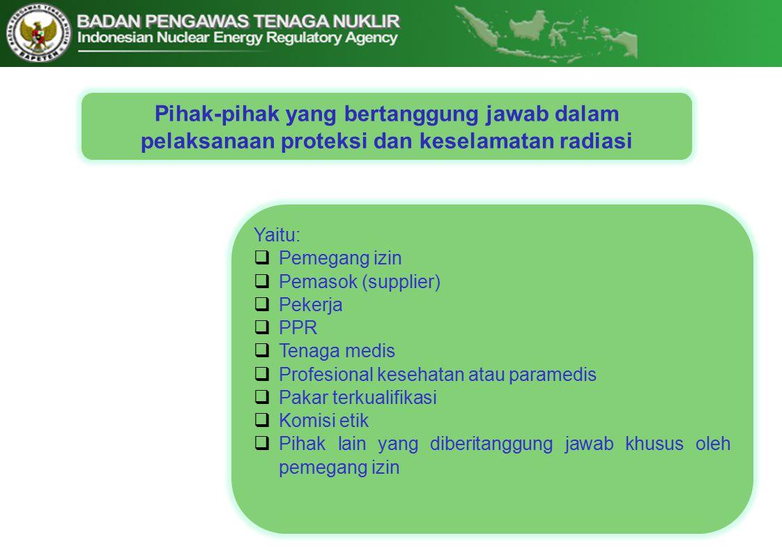 Pihak-pihak yang bertanggung jawab dalam pelaksanaan proteksi dan keselamatan radiasi Yaitu:  Pemegang izin  Pemasok (supplier)  Pekerja  PPR  Tenaga medis  Profesional kesehatan atau paramedis  Pakar terkualifikasi  Komisi etik  Pihak lain yang diberitanggung jawab khusus oleh pemegang izin