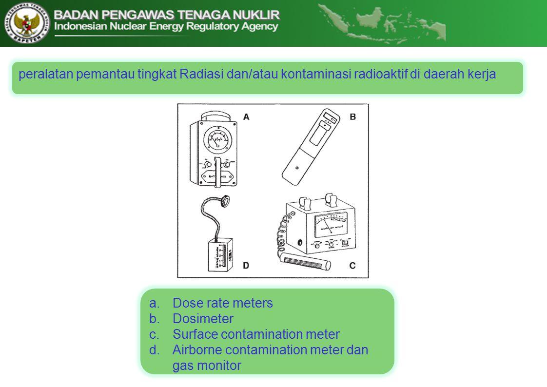 peralatan pemantau tingkat Radiasi dan/atau kontaminasi radioaktif di daerah kerja a.Dose rate meters b.Dosimeter c.Surface contamination meter d.Airborne contamination meter dan gas monitor