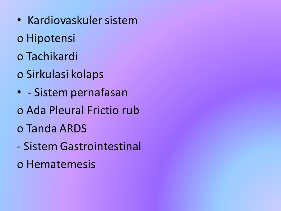 Kardiovaskuler sistem o Hipotensi o Tachikardi o Sirkulasi kolaps - Sistem pernafasan o Ada Pleural Frictio rub o Tanda ARDS - Sistem Gastrointestinal