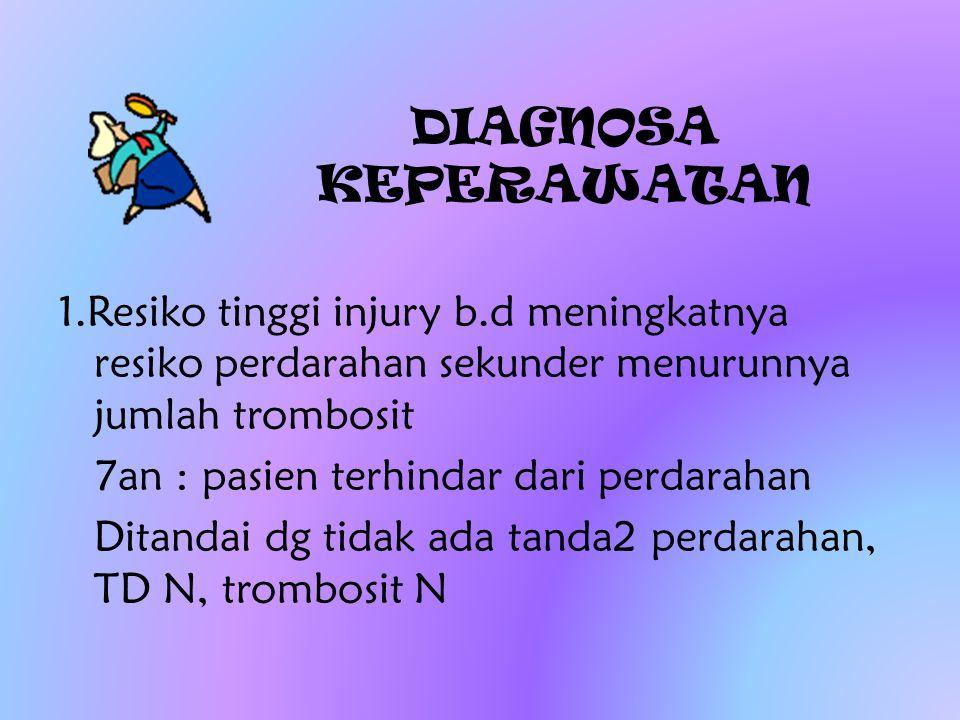 DIAGNOSA KEPERAWATAN 1.Resiko tinggi injury b.d meningkatnya resiko perdarahan sekunder menurunnya jumlah trombosit 7an : pasien terhindar dari perdar