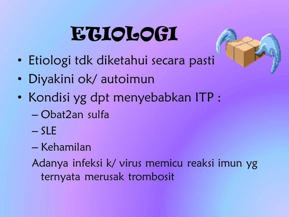 ETIOLOGI Etiologi tdk diketahui secara pasti Diyakini ok/ autoimun Kondisi yg dpt menyebabkan ITP : – Obat2an sulfa – SLE – Kehamilan Adanya infeksi k