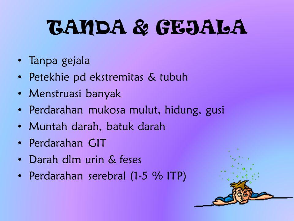 TANDA & GEJALA Tanpa gejala Petekhie pd ekstremitas & tubuh Menstruasi banyak Perdarahan mukosa mulut, hidung, gusi Muntah darah, batuk darah Perdarah