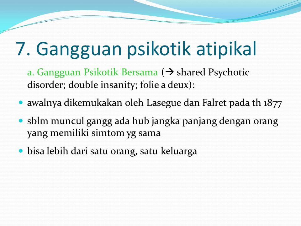 7. Gangguan psikotik atipikal a. Gangguan Psikotik Bersama (  shared Psychotic disorder; double insanity; folie a deux): awalnya dikemukakan oleh Las