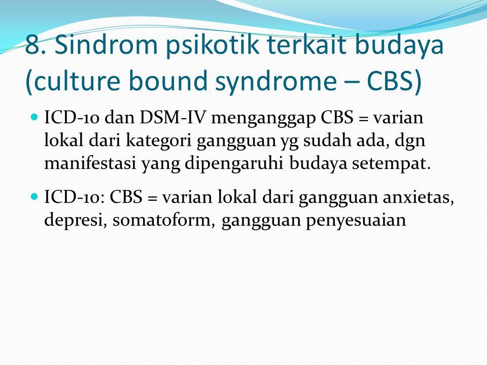 8. Sindrom psikotik terkait budaya (culture bound syndrome – CBS) ICD-10 dan DSM-IV menganggap CBS = varian lokal dari kategori gangguan yg sudah ada,