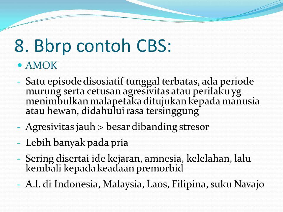 8. Bbrp contoh CBS: AMOK - Satu episode disosiatif tunggal terbatas, ada periode murung serta cetusan agresivitas atau perilaku yg menimbulkan malapet