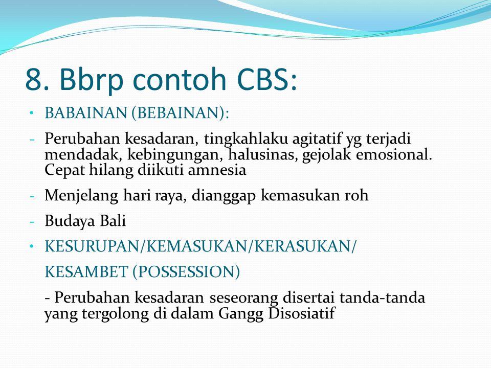 8. Bbrp contoh CBS: BABAINAN (BEBAINAN): - Perubahan kesadaran, tingkahlaku agitatif yg terjadi mendadak, kebingungan, halusinas, gejolak emosional. C