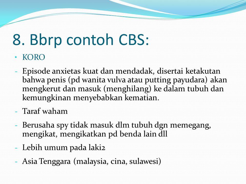 8. Bbrp contoh CBS: KORO - Episode anxietas kuat dan mendadak, disertai ketakutan bahwa penis (pd wanita vulva atau putting payudara) akan mengkerut d