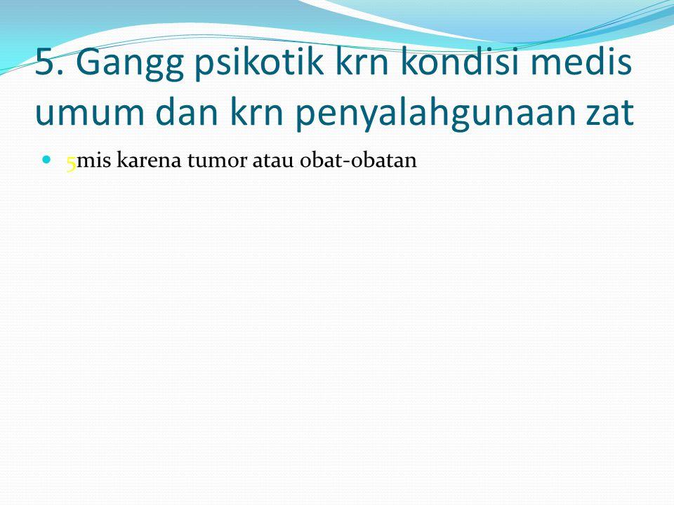 5. Gangg psikotik krn kondisi medis umum dan krn penyalahgunaan zat 5mis karena tumor atau obat-obatan