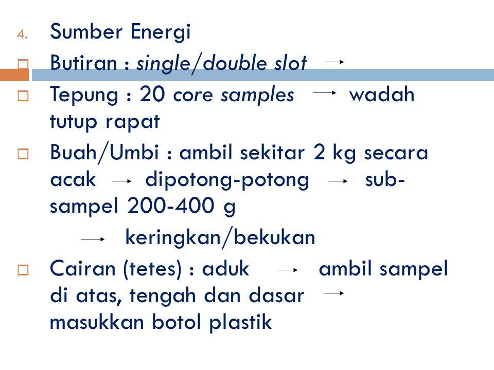 4. Sumber Energi  Butiran : single/double slot  Tepung : 20 core samples wadah tutup rapat  Buah/Umbi : ambil sekitar 2 kg secara acak dipotong-pot
