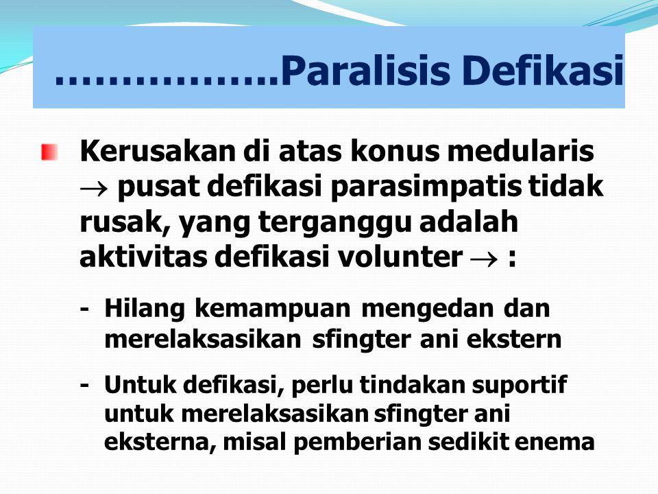 ……………..Paralisis Defikasi Kerusakan di atas konus medularis  pusat defikasi parasimpatis tidak rusak, yang terganggu adalah aktivitas defikasi volunt