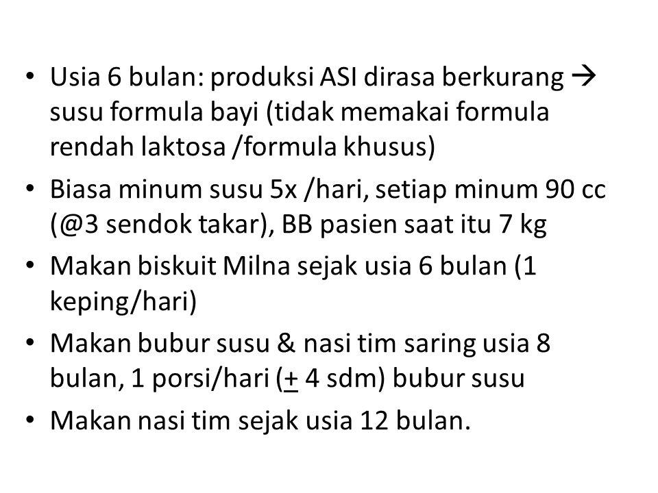 Usia 6 bulan: produksi ASI dirasa berkurang  susu formula bayi (tidak memakai formula rendah laktosa /formula khusus) Biasa minum susu 5x /hari, seti