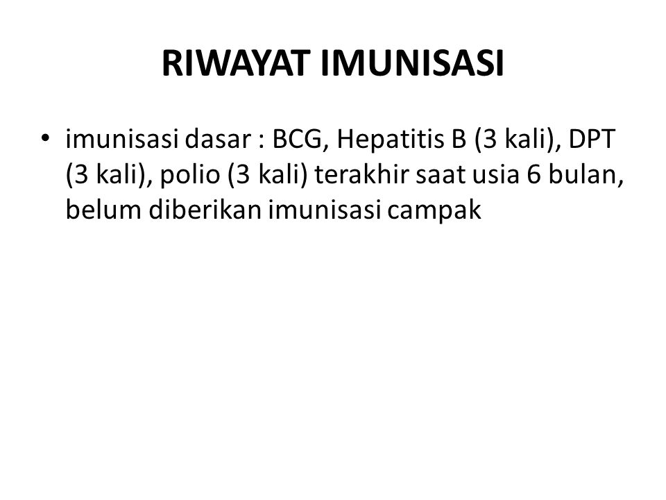 RIWAYAT IMUNISASI imunisasi dasar : BCG, Hepatitis B (3 kali), DPT (3 kali), polio (3 kali) terakhir saat usia 6 bulan, belum diberikan imunisasi camp