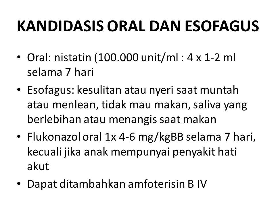 KANDIDASIS ORAL DAN ESOFAGUS Oral: nistatin (100.000 unit/ml : 4 x 1-2 ml selama 7 hari Esofagus: kesulitan atau nyeri saat muntah atau menlean, tidak