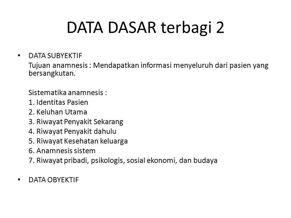 DATA DASAR terbagi 2 DATA SUBYEKTIF Tujuan anamnesis : Mendapatkan informasi menyeluruh dari pasien yang bersangkutan. Sistematika anamnesis : 1. Iden