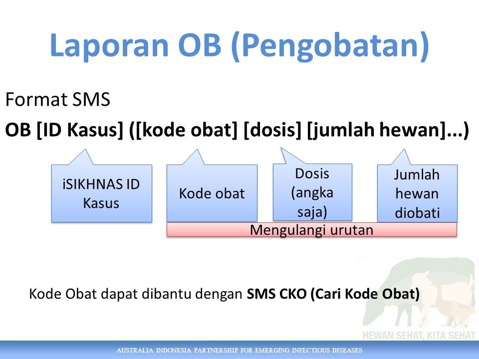 AUSTRALIA INDONESIA PARTNERSHIP FOR EMERGING INFECTIOUS DISEASES Format SMS OB [ID Kasus] ([kode obat] [dosis] [jumlah hewan]...) iSIKHNAS ID Kasus Dosis (angka saja) Jumlah hewan diobati Kode obat Mengulangi urutan Laporan OB (Pengobatan) Kode Obat dapat dibantu dengan SMS CKO (Cari Kode Obat)