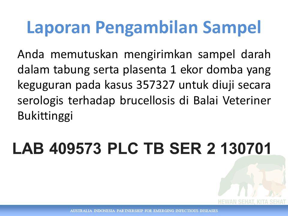 AUSTRALIA INDONESIA PARTNERSHIP FOR EMERGING INFECTIOUS DISEASES Anda memutuskan mengirimkan sampel darah dalam tabung serta plasenta 1 ekor domba yang keguguran pada kasus 357327 untuk diuji secara serologis terhadap brucellosis di Balai Veteriner Bukittinggi Laporan Pengambilan Sampel LAB 409573 PLC TB SER 2 130701