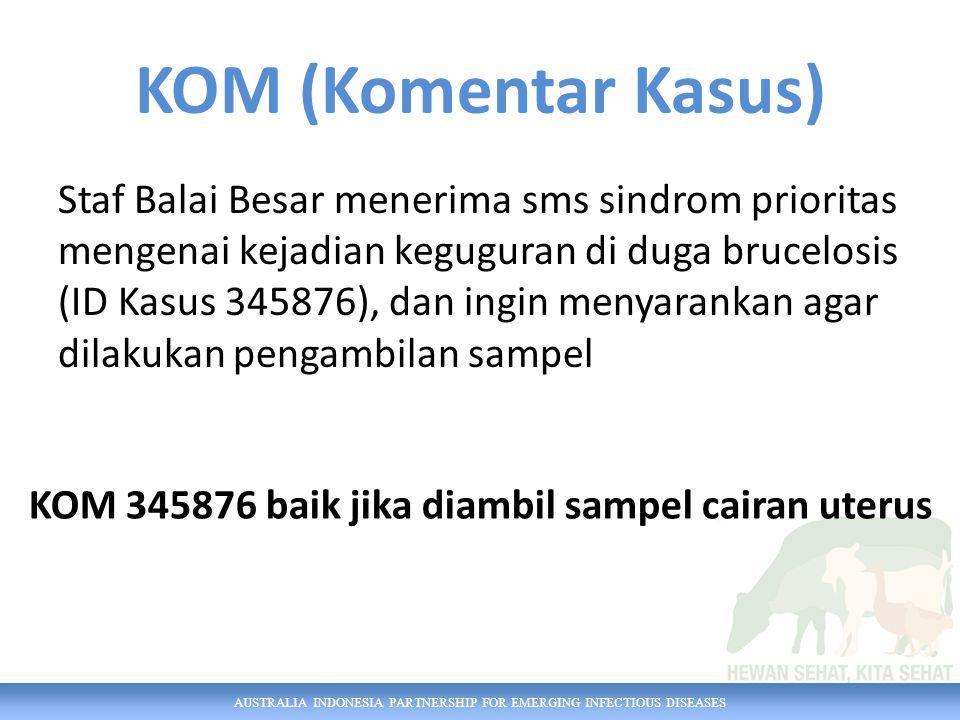 AUSTRALIA INDONESIA PARTNERSHIP FOR EMERGING INFECTIOUS DISEASES KOM (Komentar Kasus) Staf Balai Besar menerima sms sindrom prioritas mengenai kejadian keguguran di duga brucelosis (ID Kasus 345876), dan ingin menyarankan agar dilakukan pengambilan sampel KOM 345876 baik jika diambil sampel cairan uterus