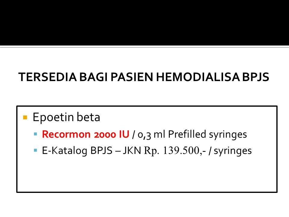  Epoetin beta  Recormon 2000 IU / 0,3 ml Prefilled syringes  E-Katalog BPJS – JKN Rp. 139.500,- / syringes TERSEDIA BAGI PASIEN HEMODIALISA BPJS