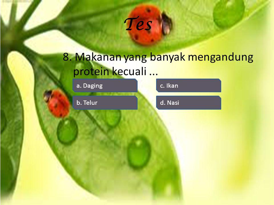 Tes 8. Makanan yang banyak mengandung protein kecuali... d. Nasi c. Ikan b. Telur a. Daging