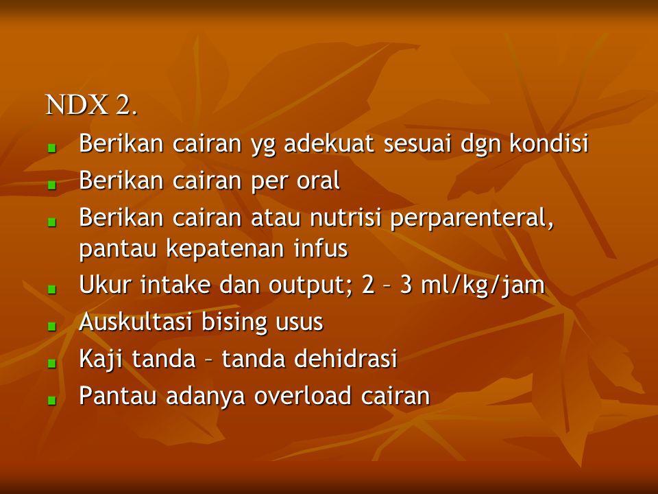 NDX 2. Berikan cairan yg adekuat sesuai dgn kondisi Berikan cairan per oral Berikan cairan atau nutrisi perparenteral, pantau kepatenan infus Ukur int