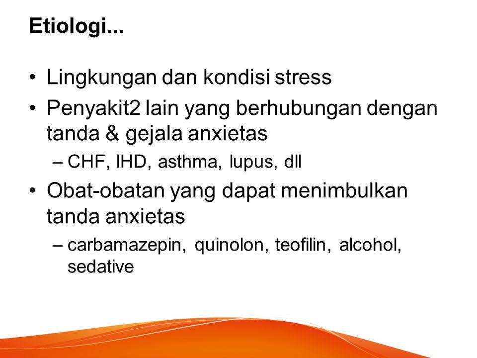 Etiologi... Lingkungan dan kondisi stress Penyakit2 lain yang berhubungan dengan tanda & gejala anxietas –CHF, IHD, asthma, lupus, dll Obat-obatan yan