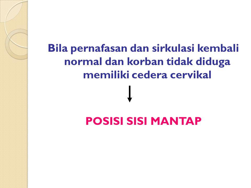 Bila pernafasan dan sirkulasi kembali normal dan korban tidak diduga memiliki cedera cervikal POSISI SISI MANTAP