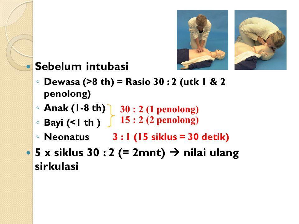 Sebelum intubasi ◦ Dewasa (>8 th) = Rasio 30 : 2 (utk 1 & 2 penolong) ◦ Anak (1-8 th) ◦ Bayi (<1 th ) ◦ Neonatus 3 : 1 (15 siklus = 30 detik) 5 x siklus 30 : 2 (= 2mnt)  nilai ulang sirkulasi 30 : 2 (1 penolong) 15 : 2 (2 penolong)