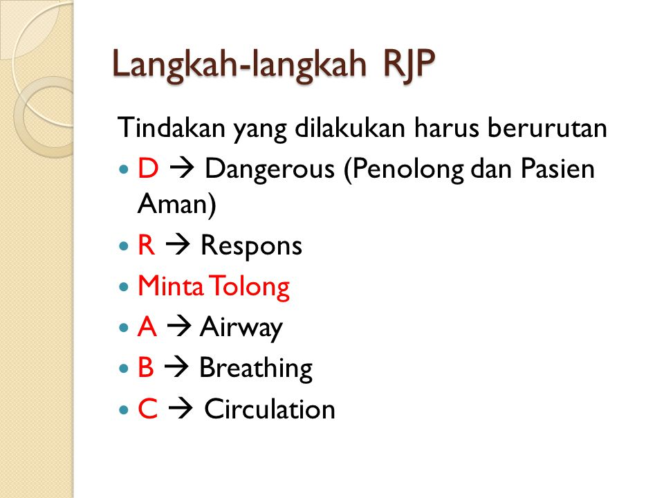 Langkah-langkah RJP Tindakan yang dilakukan harus berurutan D  Dangerous (Penolong dan Pasien Aman) R  Respons Minta Tolong A  Airway B  Breathing