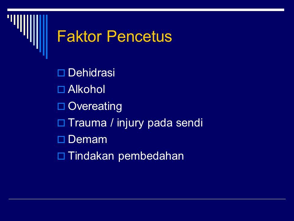 Faktor Pencetus  Dehidrasi  Alkohol  Overeating  Trauma / injury pada sendi  Demam  Tindakan pembedahan