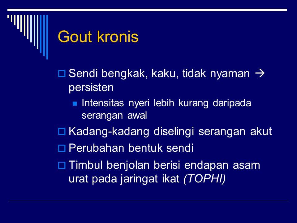 Gout kronis  Sendi bengkak, kaku, tidak nyaman  persisten Intensitas nyeri lebih kurang daripada serangan awal  Kadang-kadang diselingi serangan ak