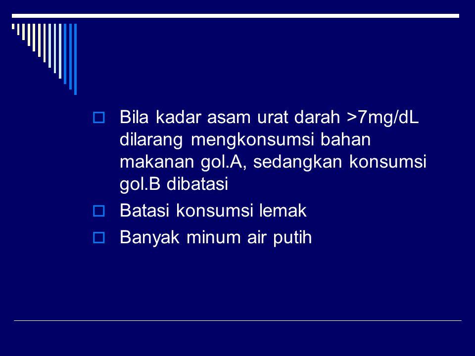  Bila kadar asam urat darah >7mg/dL dilarang mengkonsumsi bahan makanan gol.A, sedangkan konsumsi gol.B dibatasi  Batasi konsumsi lemak  Banyak min