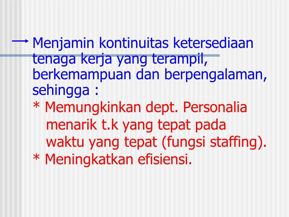 Menjamin kontinuitas ketersediaan tenaga kerja yang terampil, berkemampuan dan berpengalaman, sehingga : * Memungkinkan dept.