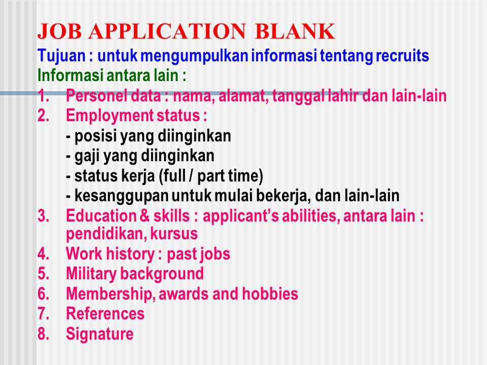 JOB APPLICATION BLANK Tujuan : untuk mengumpulkan informasi tentang recruits Informasi antara lain : 1.Personel data : nama, alamat, tanggal lahir dan lain-lain 2.Employment status : - posisi yang diinginkan - gaji yang diinginkan - status kerja (full / part time) - kesanggupan untuk mulai bekerja, dan lain-lain 3.Education & skills : applicant's abilities, antara lain : pendidikan, kursus 4.Work history : past jobs 5.Military background 6.Membership, awards and hobbies 7.References 8.Signature